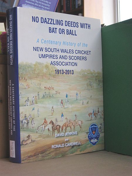 Image for No Dazzling Deeds with Bat or Ball: A Centenary History of the New South Wales Cricket Umpires and Scorers Association 1913-2013